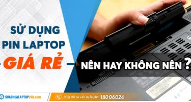 Sử dụng pin laptop giá rẻ, nên hay không nên?