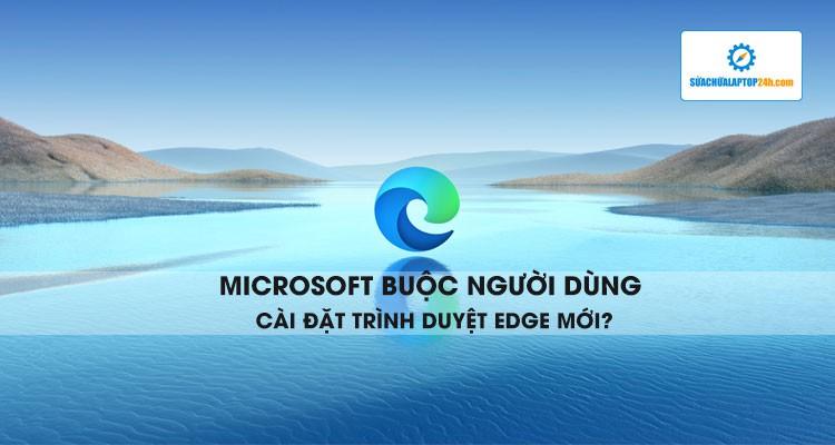 Microsoft buộc người dùng cài đặt trình duyệt Edge mới?