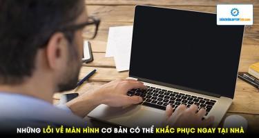 Những lỗi màn hình cơ bản có thể khắc phục ngay tại nhà