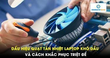 Dấu hiệu quạt tản nhiệt laptop khô dầu và cách khắc phục triệt để
