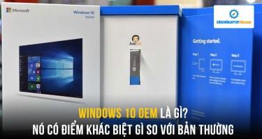 Kiến thức cơ bản về Windows 10 OEM, có gì khác biệt với Windows 10 thường