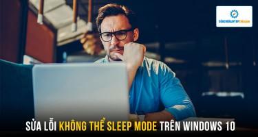 Sửa lỗi không thể Sleep Mode trên Windows 10 cực đơn giản