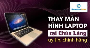 Thay màn hình laptop tại Chùa Láng uy tín, chính hãng