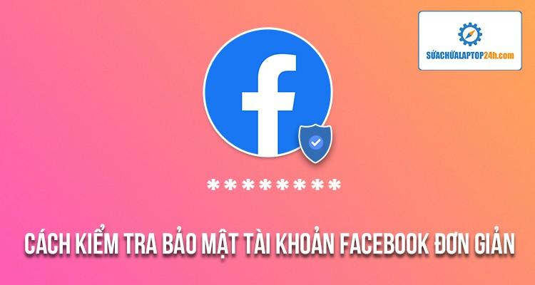 Xem ngay hướng dẫn kiểm tra bảo mật tài khoản Facebook nếu không muốn bị mất nick