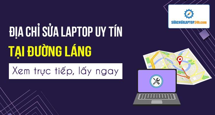 Địa chỉ sửa laptop uy tín Đường Láng