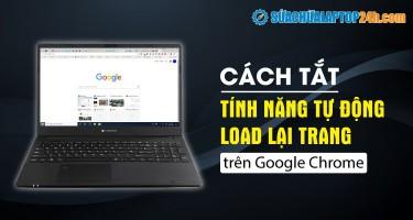 Cách tắt tính năng tự động load lại trang trên Google Chrome
