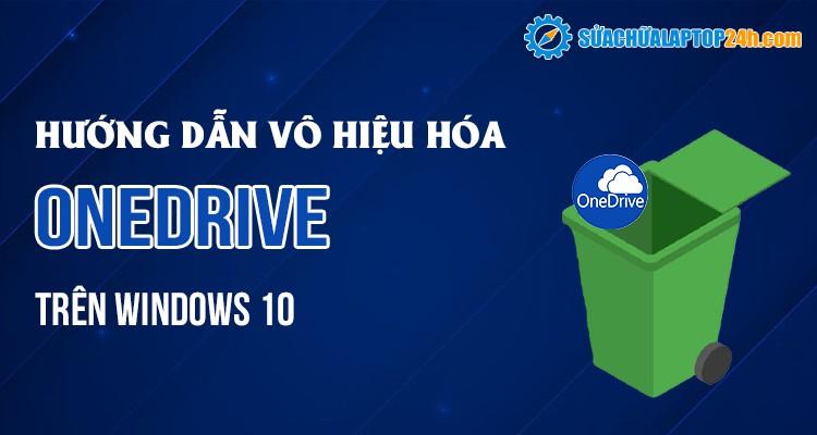 Cách vô hiệu hóa OneDrive nhanh chóng trên Windows 10