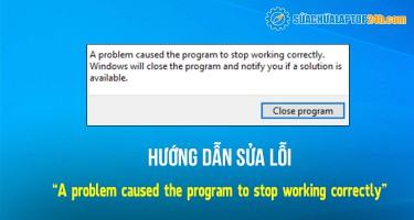 """Cách khắc phục hiệu quả lỗi """"A problem caused the program to stop working correctly"""""""