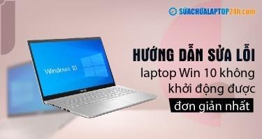Hướng dẫn sửa lỗi laptop Win 10 không khởi động được đơn giản nhất