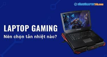 Laptop gaming nên chọn tản nhiệt nào?