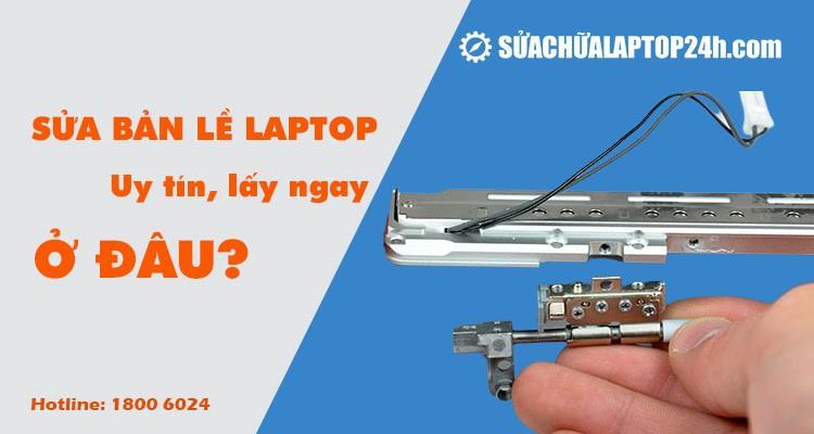 Sửa bản lề laptop: Địa chỉ thay bản lề laptop chuyên nghiệp tại Hà Nội