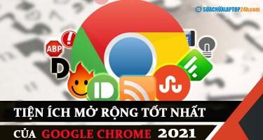 Top 6 tiện ích mở rộng trên Google Chrome tốt nhất 2021