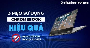 3 mẹo sử dụng Chromebook hiệu quả ngay cả khi ngoại tuyến