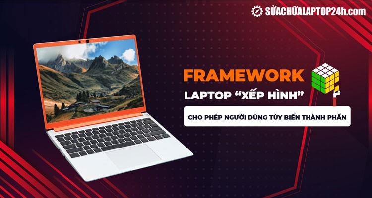 """Framework: Mẫu laptop """"xếp hình"""" hỗ trợ tùy biến phần cứng"""