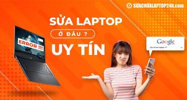 Sửa laptop ở đâu uy tín? TOP địa chỉ sửa laptop uy tín hàng đầu Việt Nam