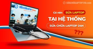 Có nên sửa laptop tại hệ thống Sửa chữa Laptop 24h không?