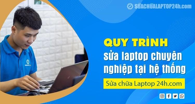 Quy trình sửa laptop chuyên nghiệp tại hệ thống Sửa chữa Laptop 24h.com