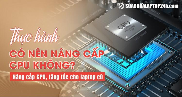 Thực hành | Hướng dẫn nâng cấp CPU cho laptop cũ
