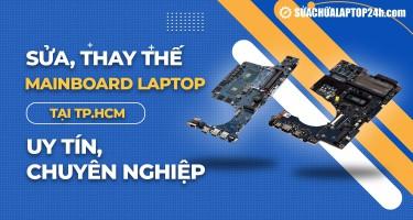 Sửa, thay thế mainboard laptop tại TPHCM uy tín, chuyên nghiệp
