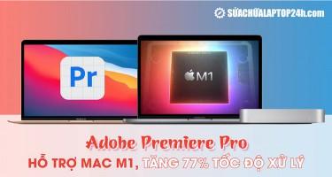 Adobe Premiere Pro: Hỗ trợ Mac M1, tăng 77% tốc độ xử lý