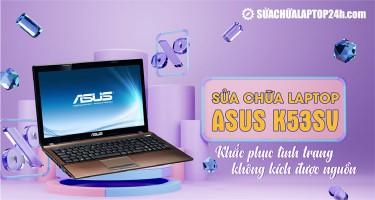 Sửa chữa laptop ASUS K53SV: Khắc phục tình trạng không kích được nguồn