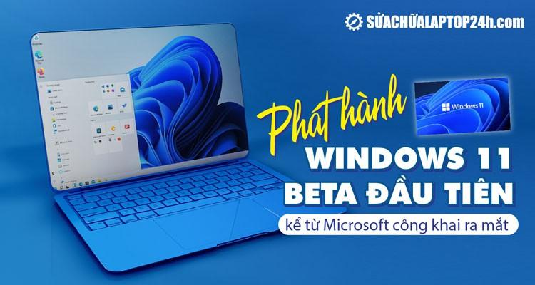 Phát hành Windows 11 Beta đầu tiên kể từ Microsoft công khai ra mắt