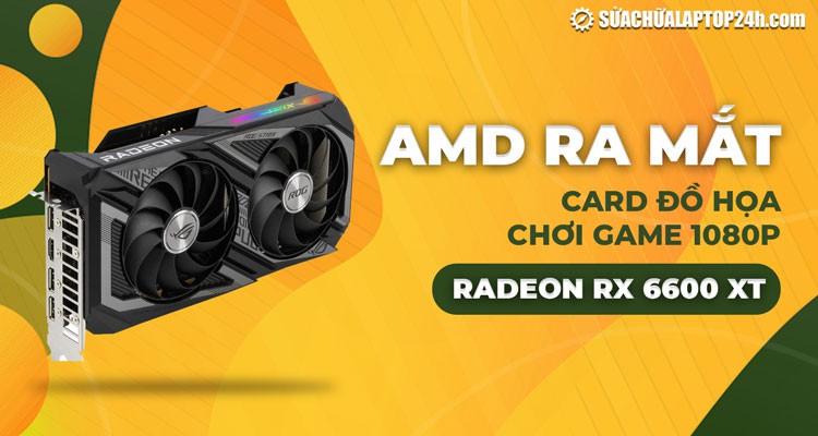 AMD ra mắt card đồ họa chơi game 1080p Radeon RX 6600 XT