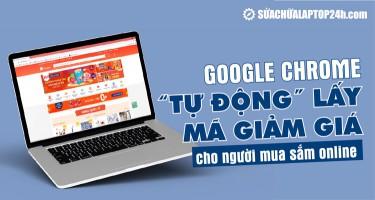 Google Chrome TỰ ĐỘNG lấy mã giảm giá cho người mua sắm online