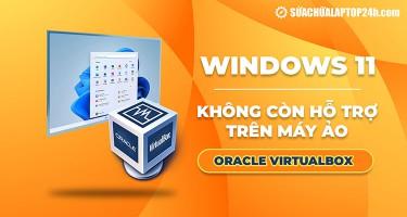 Windows 11 không còn hỗ trợ trên máy ảo Oracle VirtualBox
