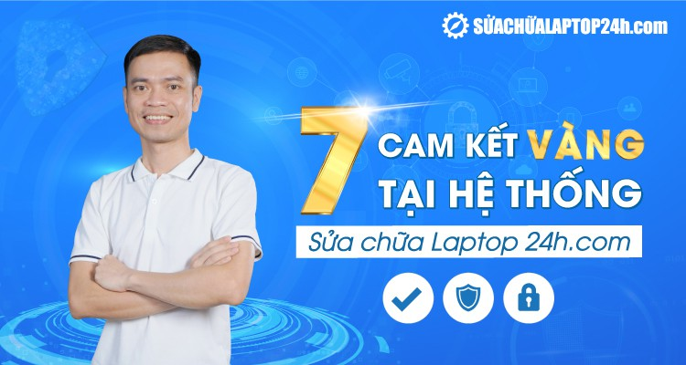 7 cam kết vàng từ hệ thống Sửa chữa Laptop 24h .com